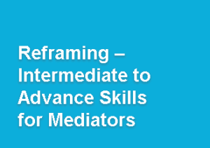Reframing - INTERMEDIATE TO ADVANCE SKILLS FOR MEDIATORS